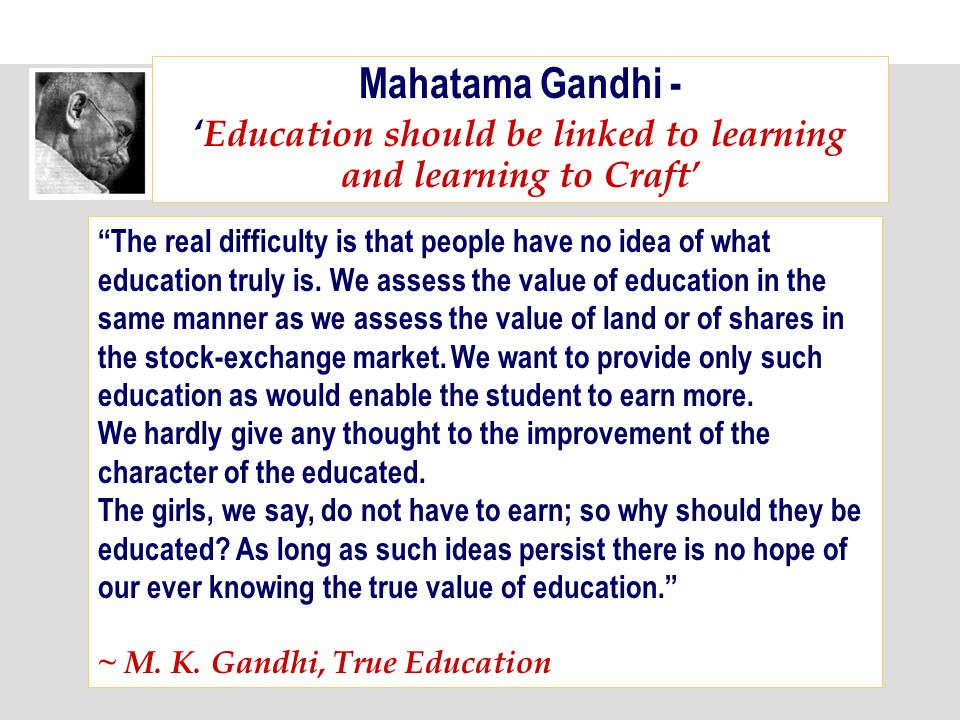 Mahatama Gandhi - Education should be linked to learning and learning to Craft The real difficulty is that people have no idea of what education truly is.