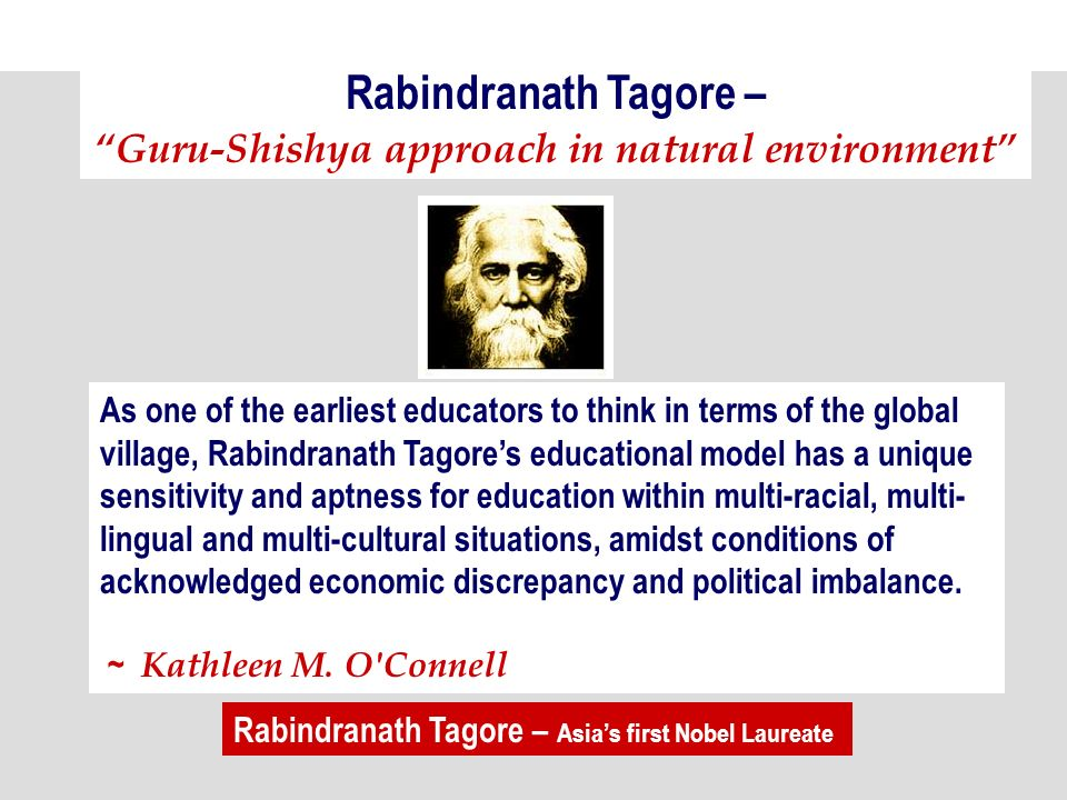 Rabindranath Tagore – Guru-Shishya approach in natural environment As one of the earliest educators to think in terms of the global village, Rabindranath Tagores educational model has a unique sensitivity and aptness for education within multi-racial, multi- lingual and multi-cultural situations, amidst conditions of acknowledged economic discrepancy and political imbalance.