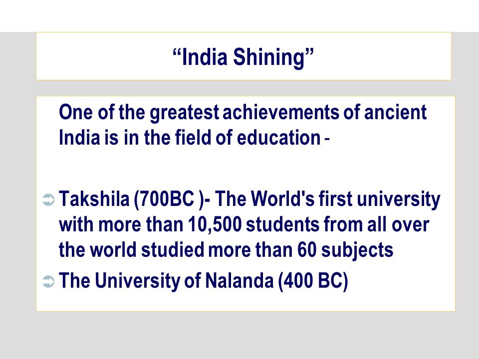 One of the greatest achievements of ancient India is in the field of education - Takshila (700BC )- The World s first university with more than 10,500 students from all over the world studied more than 60 subjects The University of Nalanda (400 BC) India Shining