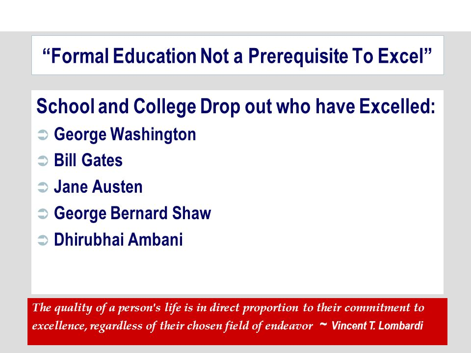 Formal Education Not a Prerequisite To Excel School and College Drop out who have Excelled: George Washington Bill Gates Jane Austen George Bernard Shaw Dhirubhai Ambani The quality of a person s life is in direct proportion to their commitment to excellence, regardless of their chosen field of endeavor ~ Vincent T.