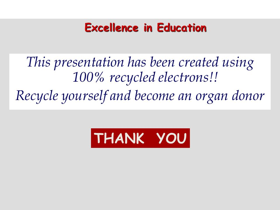 This presentation has been created using 100% recycled electrons!! Recycle yourself and become an organ donor THANK YOU Excellence in Education