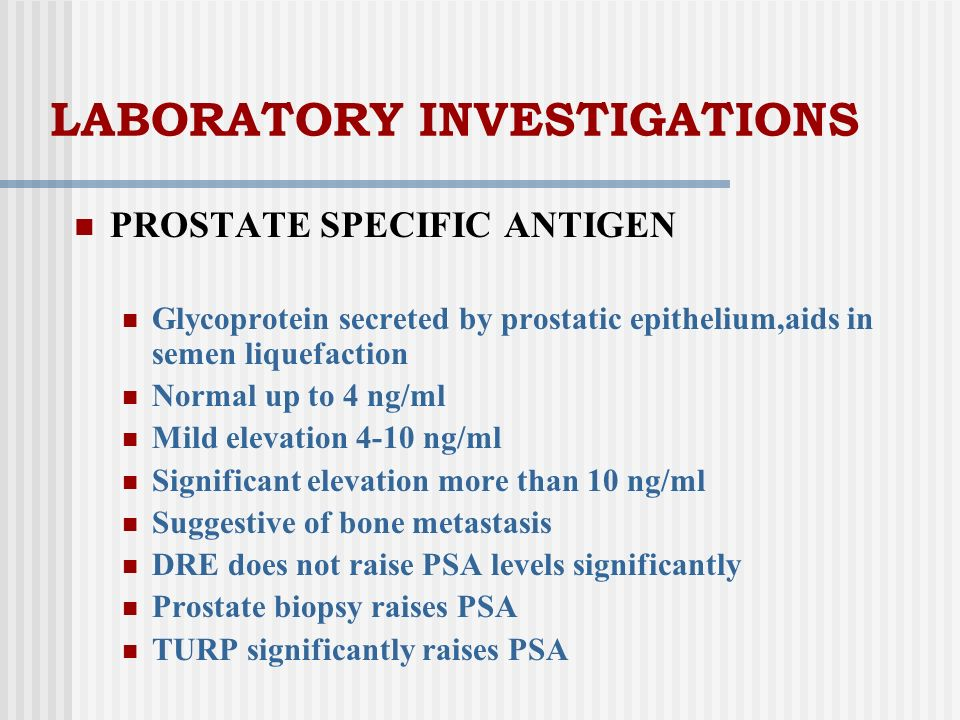 LABORATORY INVESTIGATIONS PROSTATE SPECIFIC ANTIGEN Glycoprotein secreted by prostatic epithelium,aids in semen liquefaction Normal up to 4 ng/ml Mild