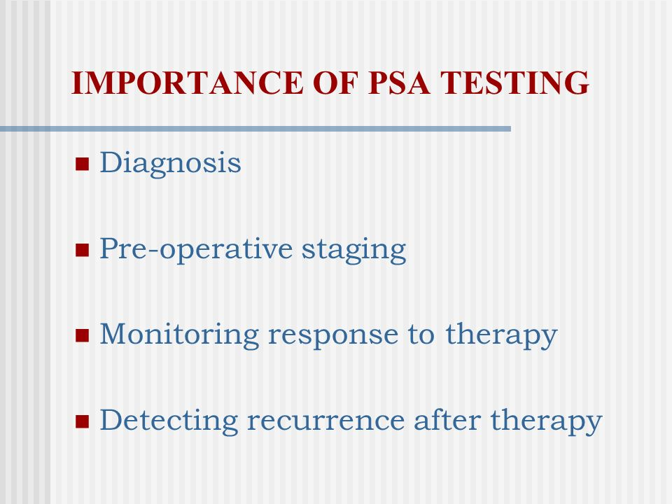 IMPORTANCE OF PSA TESTING Diagnosis Pre-operative staging Monitoring response to therapy Detecting recurrence after therapy