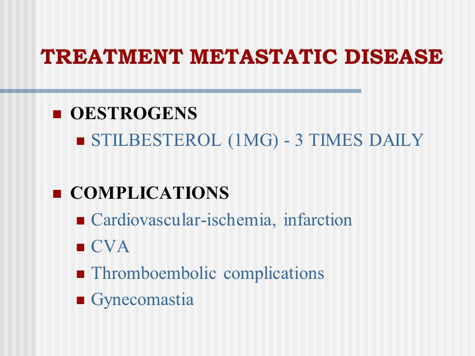 TREATMENT METASTATIC DISEASE OESTROGENS STILBESTEROL (1MG) - 3 TIMES DAILY COMPLICATIONS Cardiovascular-ischemia, infarction CVA Thromboembolic compli