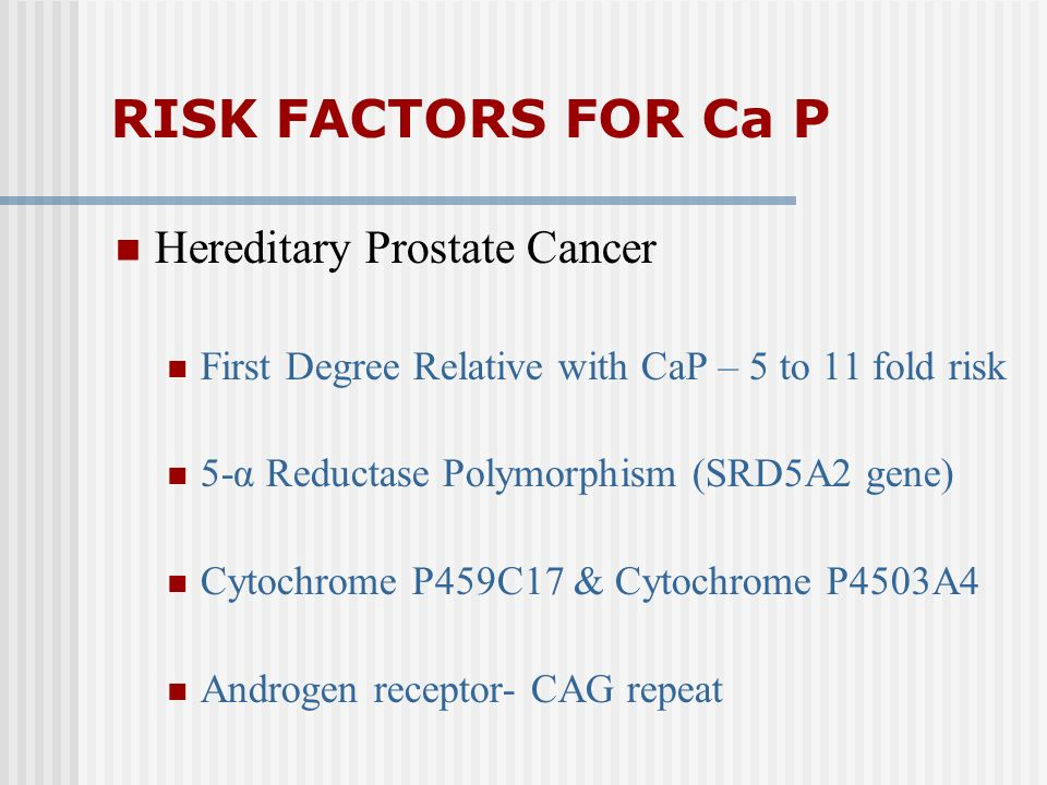 RISK FACTORS FOR Ca P Hereditary Prostate Cancer First Degree Relative with CaP – 5 to 11 fold risk 5-α Reductase Polymorphism (SRD5A2 gene) Cytochrom
