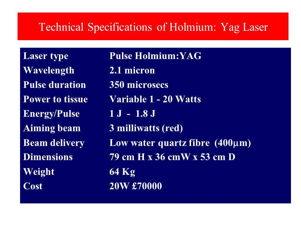 Technical Specifications of Holmium: Yag Laser Laser typePulse Holmium:YAG Wavelength2.1 micron Pulse duration350 microsecs Power to tissueVariable 1 - 20 Watts Energy/Pulse1 J - 1.8 J Aiming beam3 milliwatts (red) Beam deliveryLow water quartz fibre (400 m) Dimensions79 cm H x 36 cmW x 53 cm D Weight64 Kg Cost20W £70000