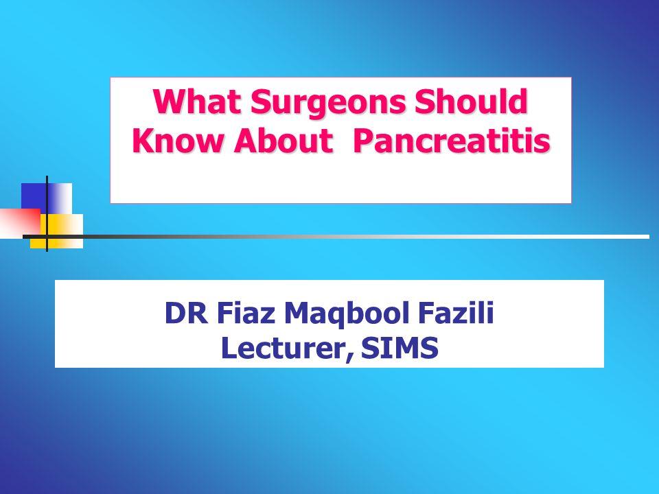 DR Fiaz Maqbool Fazili Lecturer, SIMS What Surgeons Should Know About Pancreatitis