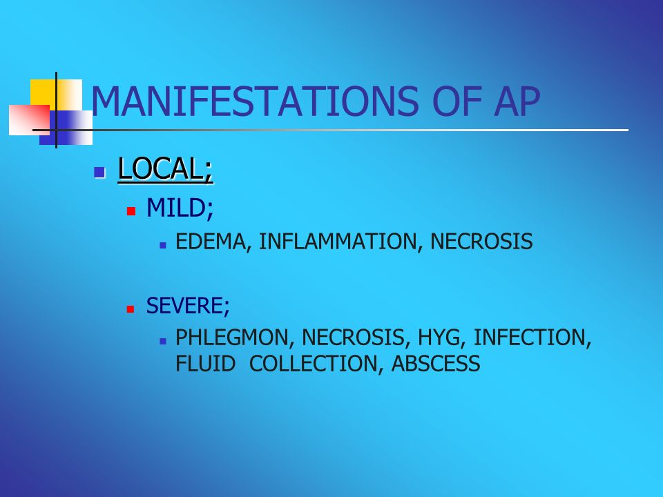MANIFESTATIONS OF AP LOCAL; LOCAL; MILD; EDEMA, INFLAMMATION, NECROSIS SEVERE; PHLEGMON, NECROSIS, HYG, INFECTION, FLUID COLLECTION, ABSCESS