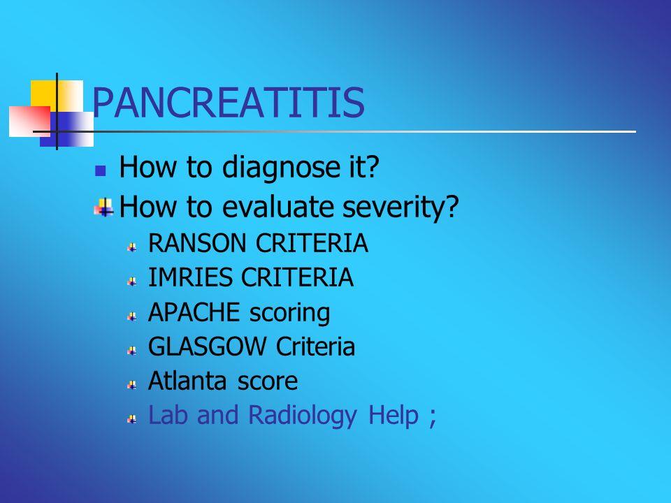 PANCREATITIS How to diagnose it? How to evaluate severity? RANSON CRITERIA IMRIES CRITERIA APACHE scoring GLASGOW Criteria Atlanta score Lab and Radio