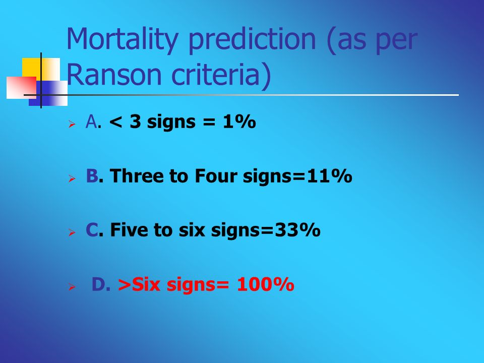 Mortality prediction (as per Ranson criteria) A. < 3 signs = 1% B. Three to Four signs=11% C. Five to six signs=33% D. >Six signs= 100%