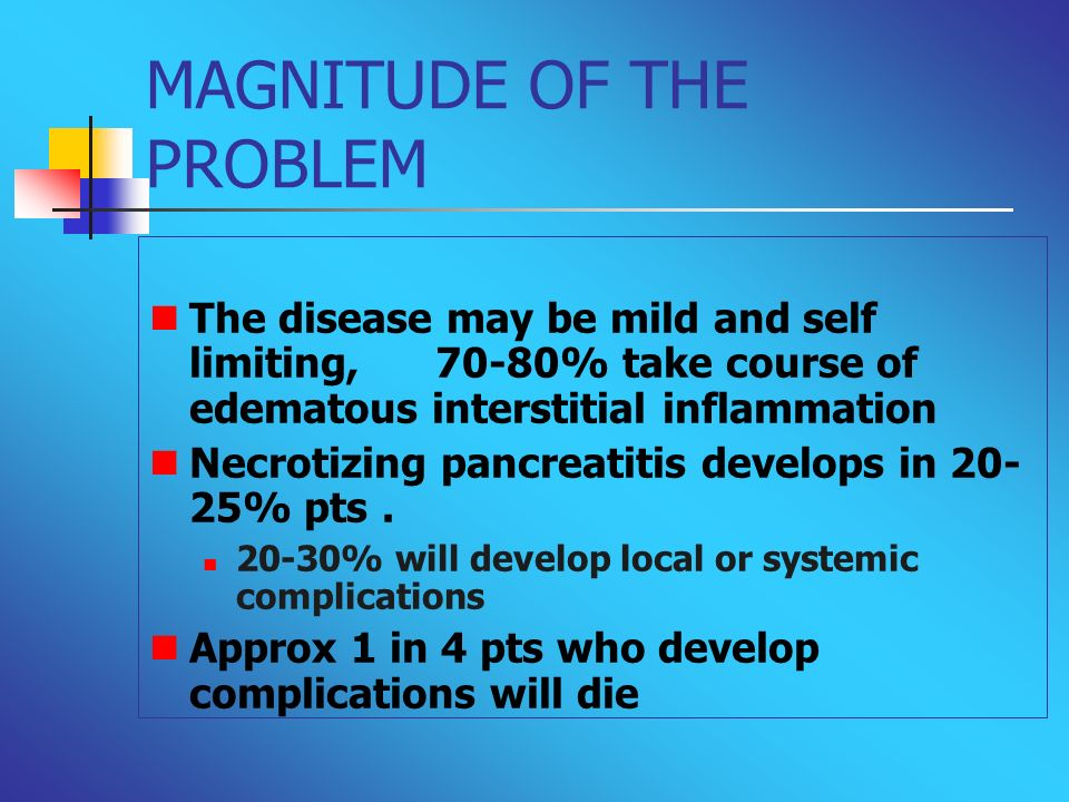 MAGNITUDE OF THE PROBLEM The disease may be mild and self limiting, 70-80% take course of edematous interstitial inflammation Necrotizing pancreatitis