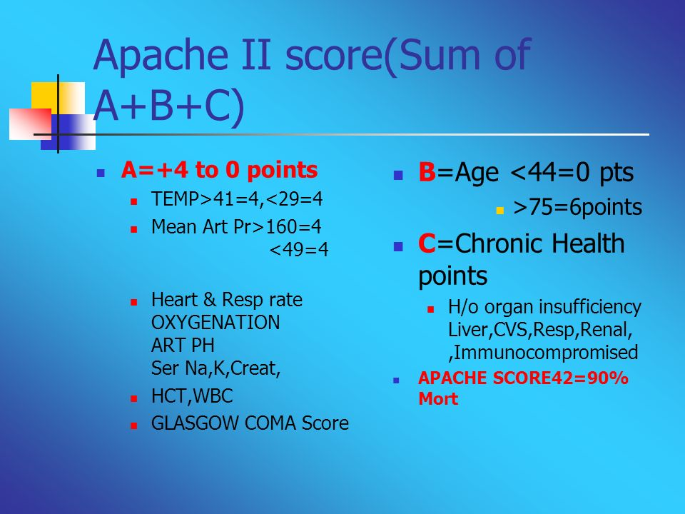 Apache II score(Sum of A+B+C) A=+4 to 0 points TEMP>41=4,<29=4 Mean Art Pr>160=4 <49=4 Heart & Resp rate OXYGENATION ART PH Ser Na,K,Creat, HCT,WBC GL