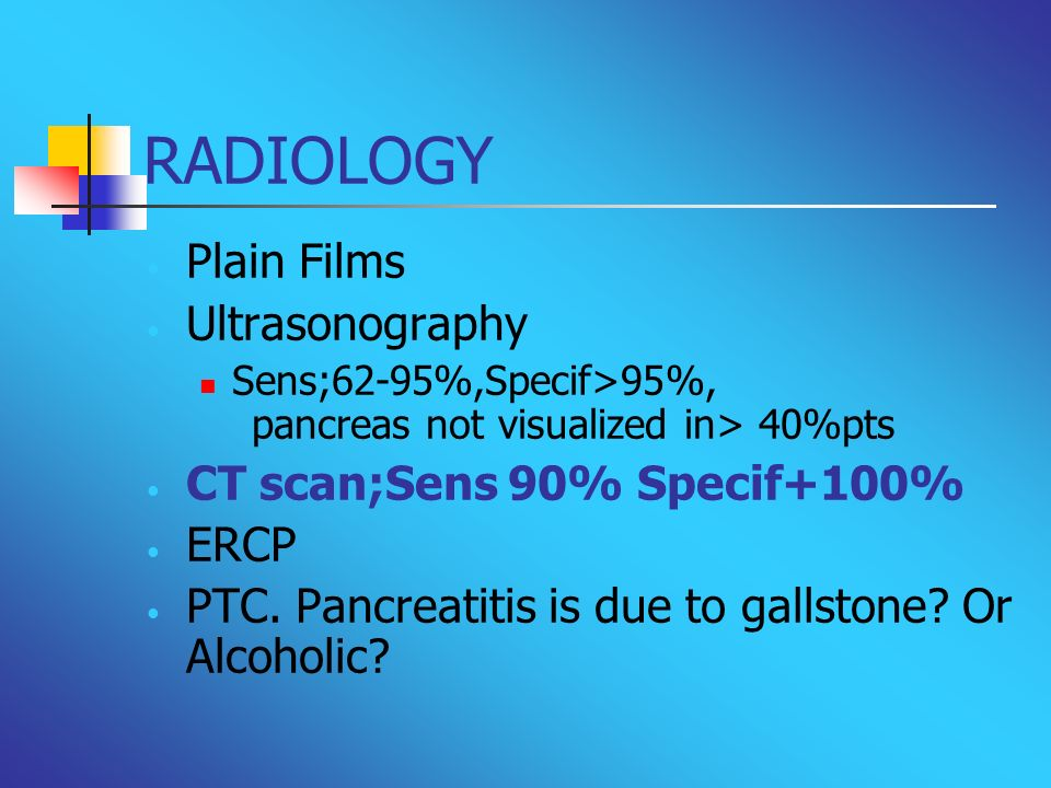 RADIOLOGY Plain Films Ultrasonography Sens;62-95%,Specif>95%, pancreas not visualized in> 40%pts CT scan;Sens 90% Specif+100% ERCP PTC. Pancreatitis i
