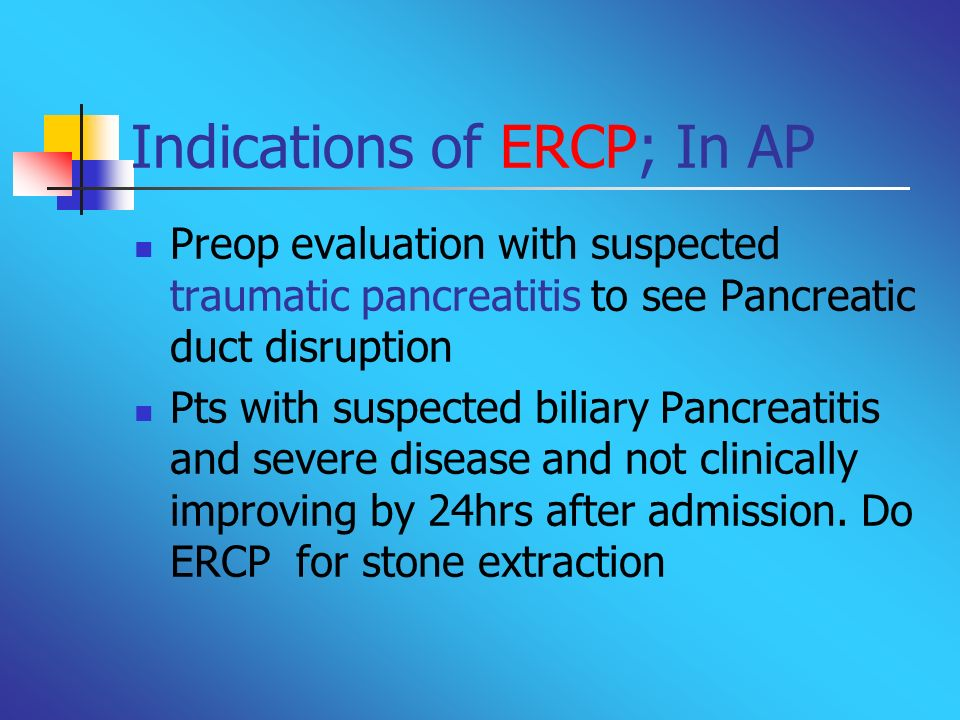 Indications of ERCP; In AP Preop evaluation with suspected traumatic pancreatitis to see Pancreatic duct disruption Pts with suspected biliary Pancrea