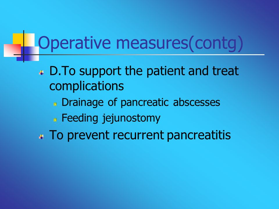 Operative measures(contg) D.To support the patient and treat complications Drainage of pancreatic abscesses Feeding jejunostomy To prevent recurrent p