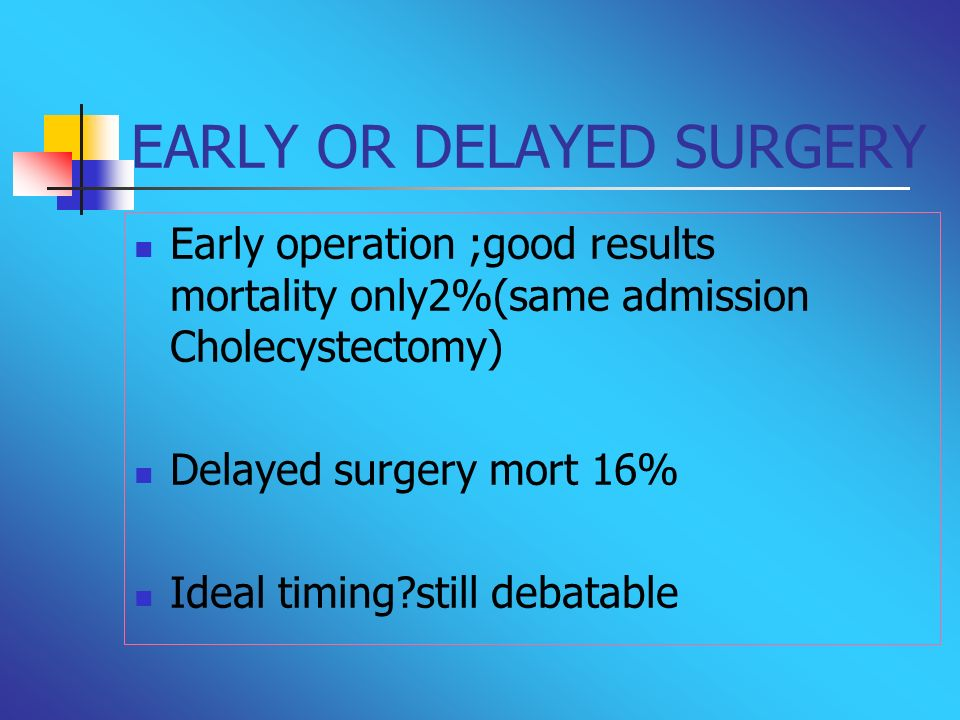 EARLY OR DELAYED SURGERY Early operation ;good results mortality only2%(same admission Cholecystectomy) Delayed surgery mort 16% Ideal timing?still de