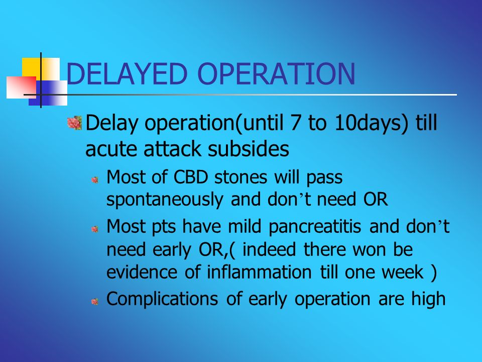 DELAYED OPERATION Delay operation(until 7 to 10days) till acute attack subsides Most of CBD stones will pass spontaneously and don t need OR Most pts