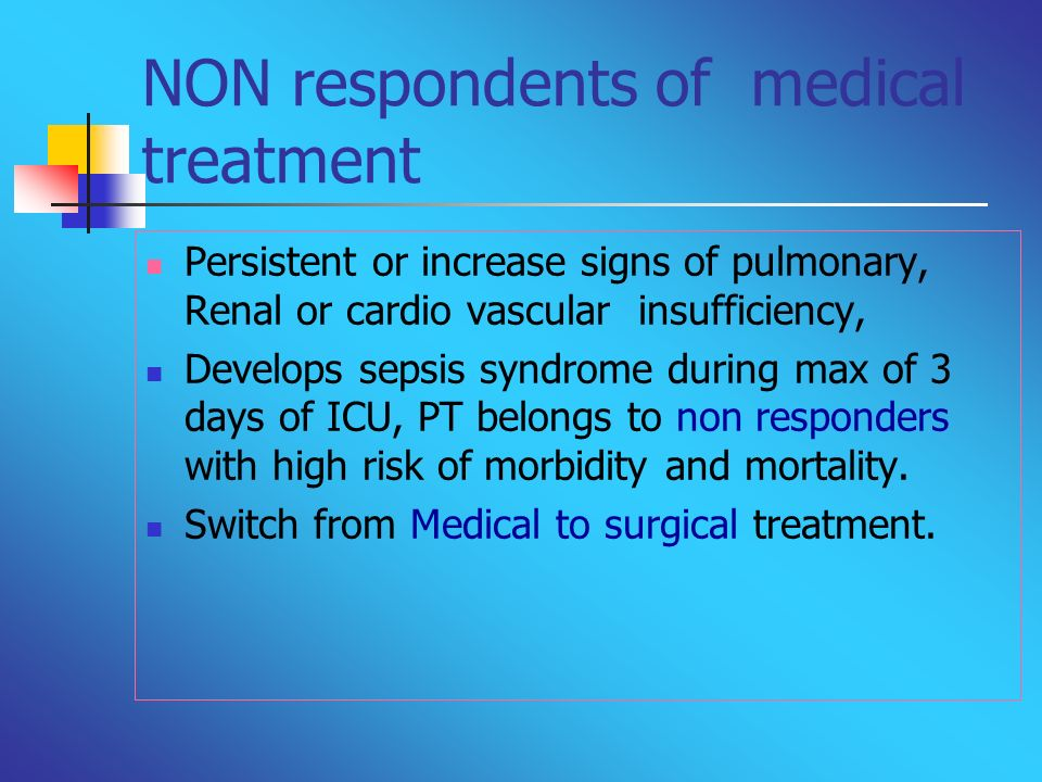 NON respondents of medical treatment Persistent or increase signs of pulmonary, Renal or cardio vascular insufficiency, Develops sepsis syndrome durin