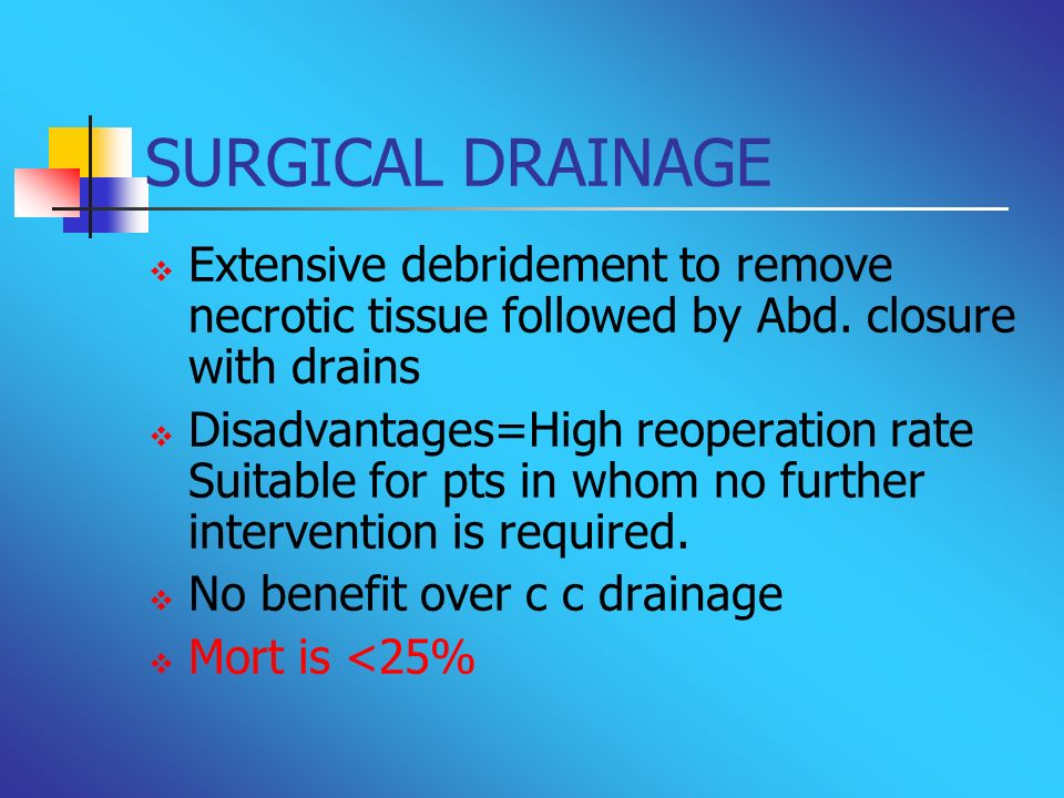 SURGICAL DRAINAGE Extensive debridement to remove necrotic tissue followed by Abd. closure with drains Disadvantages=High reoperation rate Suitable fo
