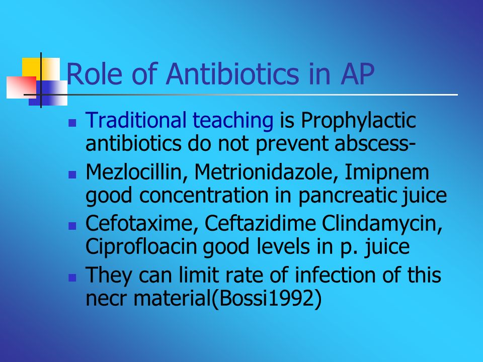 Role of Antibiotics in AP Traditional teaching is Prophylactic antibiotics do not prevent abscess- Mezlocillin, Metrionidazole, Imipnem good concentra