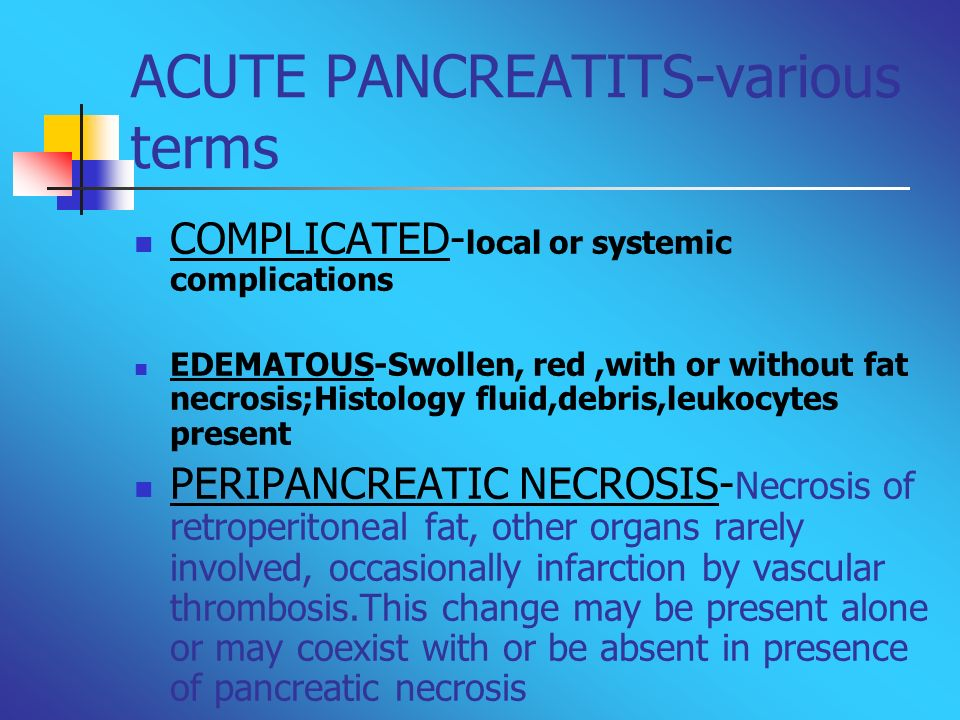 ACUTE PANCREATITS-various terms COMPLICATED- local or systemic complications EDEMATOUS-Swollen, red,with or without fat necrosis;Histology fluid,debri