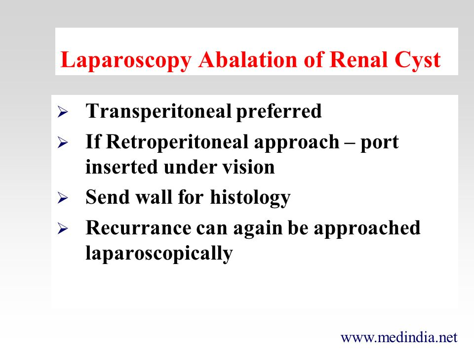 www.medindia.net Laparoscopy Abalation of Renal Cyst Transperitoneal preferred If Retroperitoneal approach – port inserted under vision Send wall for