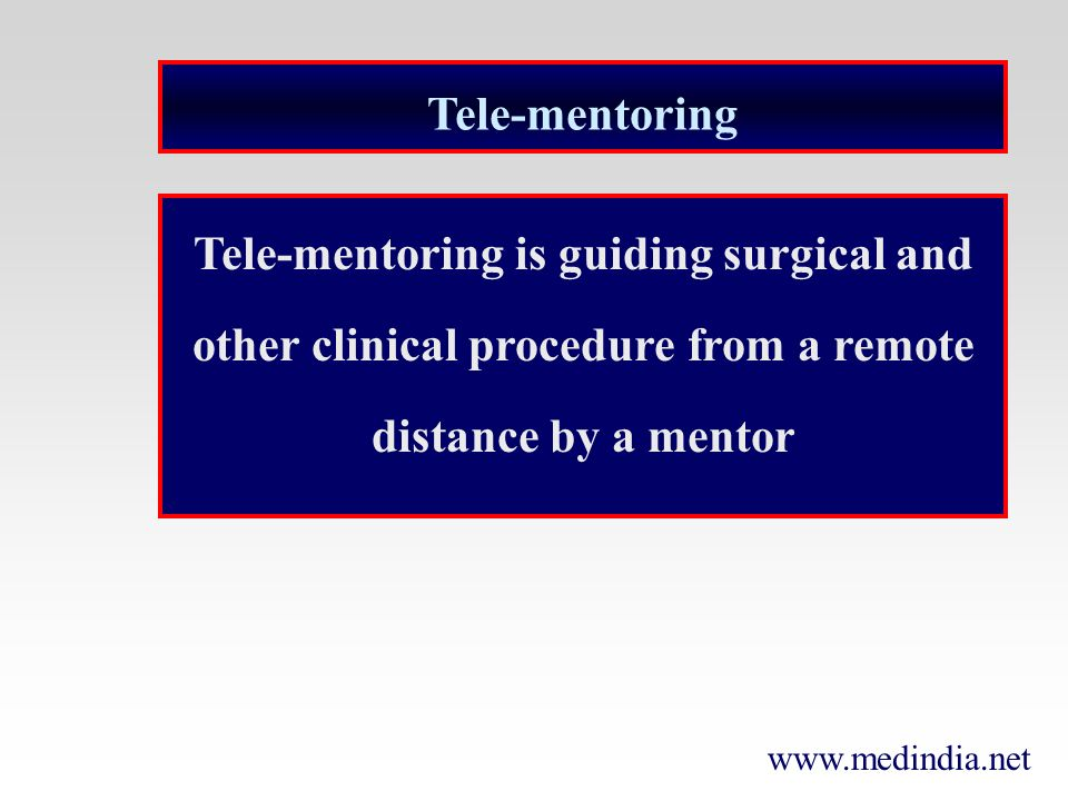 www.medindia.net Tele-mentoring Tele-mentoring is guiding surgical and other clinical procedure from a remote distance by a mentor