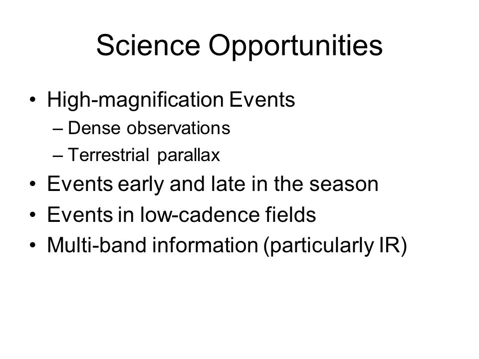 Science Opportunities High-magnification Events –Dense observations –Terrestrial parallax Events early and late in the season Events in low-cadence fields Multi-band information (particularly IR)