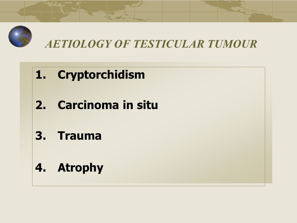 AETIOLOGY OF TESTICULAR TUMOUR 1.Cryptorchidism 2.Carcinoma in situ 3.Trauma 4.Atrophy