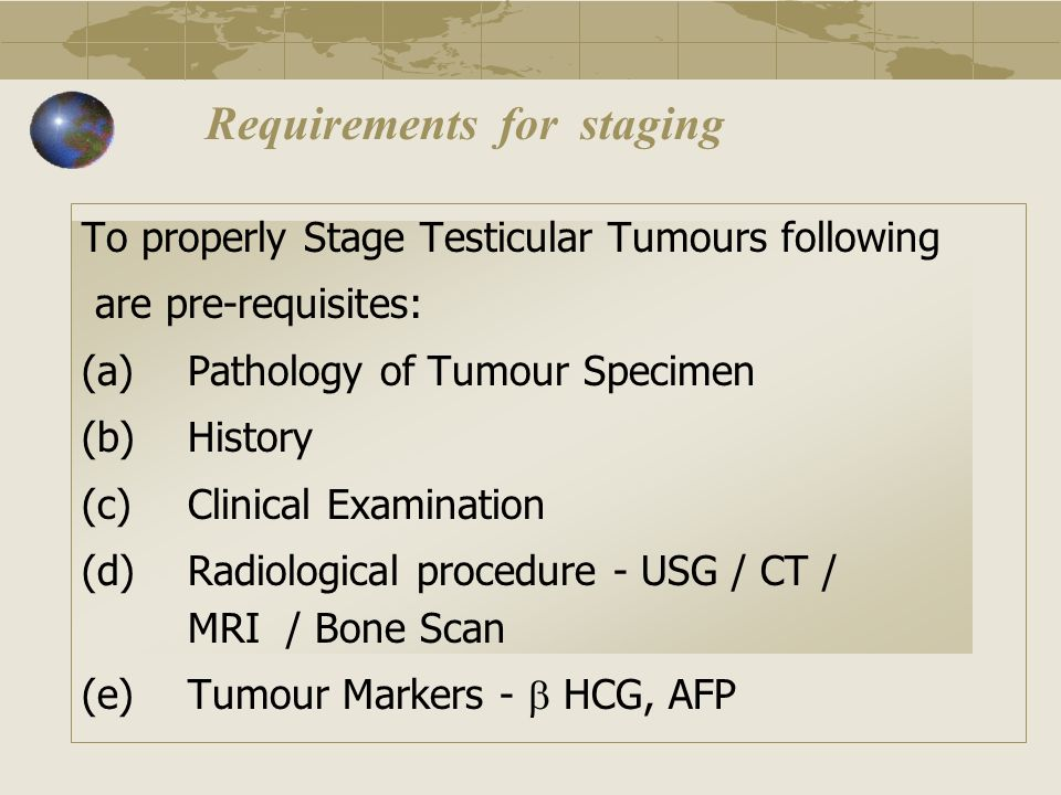 To properly Stage Testicular Tumours following are pre-requisites: (a)Pathology of Tumour Specimen (b)History (c)Clinical Examination (d)Radiological
