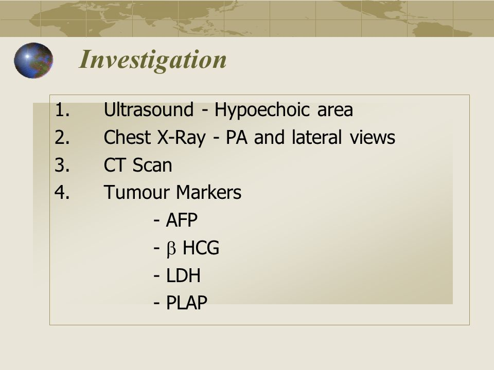 Investigation 1.Ultrasound - Hypoechoic area 2.Chest X-Ray - PA and lateral views 3.CT Scan 4.Tumour Markers - AFP - HCG - LDH - PLAP