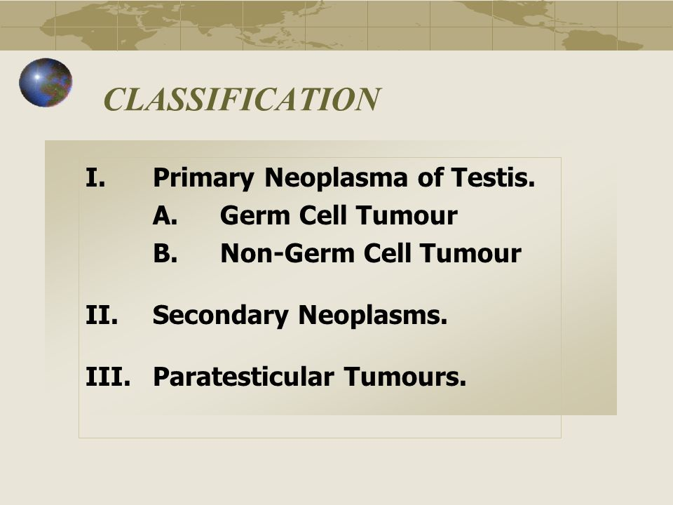 CLASSIFICATION I.Primary Neoplasma of Testis. A.Germ Cell Tumour B.Non-Germ Cell Tumour II.Secondary Neoplasms. III.Paratesticular Tumours.