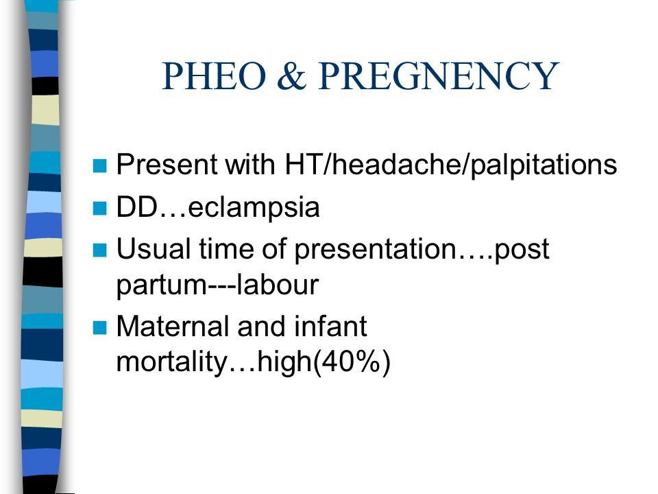 PHEO & PREGNENCY Present with HT/headache/palpitations DD…eclampsia Usual time of presentation….post partum---labour Maternal and infant mortality…high(40%)