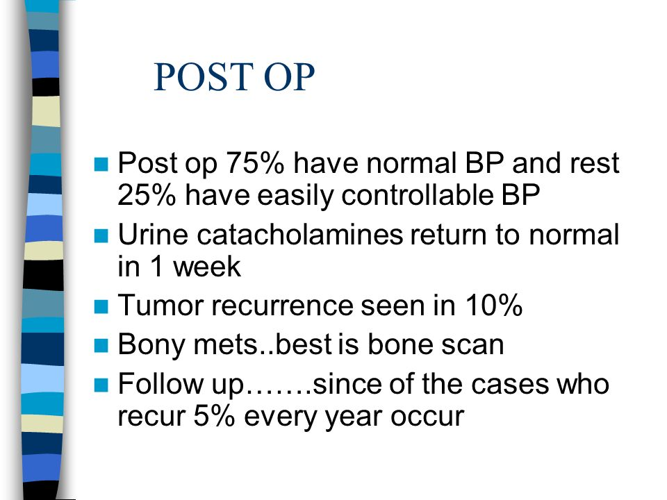 POST OP Post op 75% have normal BP and rest 25% have easily controllable BP Urine catacholamines return to normal in 1 week Tumor recurrence seen in 10% Bony mets..best is bone scan Follow up…….since of the cases who recur 5% every year occur