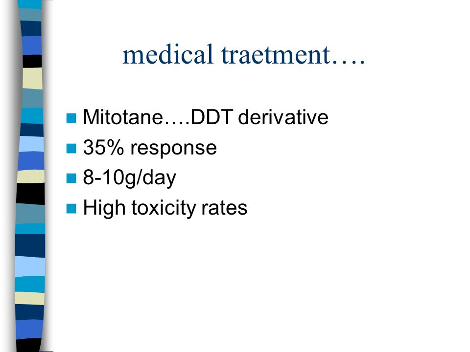 medical traetment…. Mitotane….DDT derivative 35% response 8-10g/day High toxicity rates