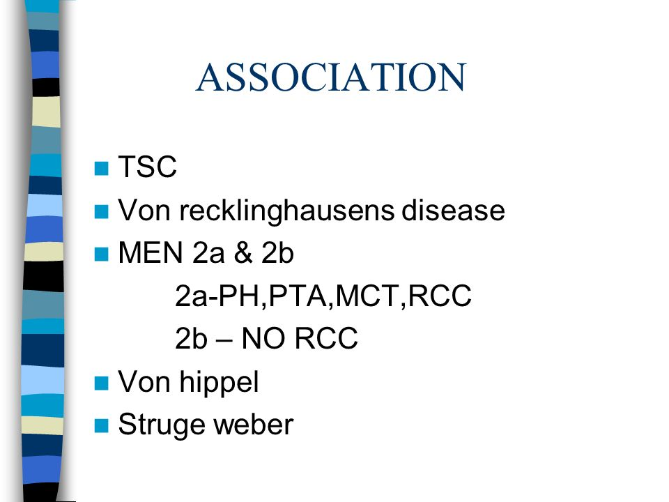ASSOCIATION TSC Von recklinghausens disease MEN 2a & 2b 2a-PH,PTA,MCT,RCC 2b – NO RCC Von hippel Struge weber