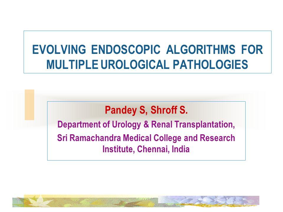 EVOLVING ENDOSCOPIC ALGORITHMS FOR MULTIPLE UROLOGICAL PATHOLOGIES Pandey S, Shroff S. Department of Urology & Renal Transplantation, Sri Ramachandra