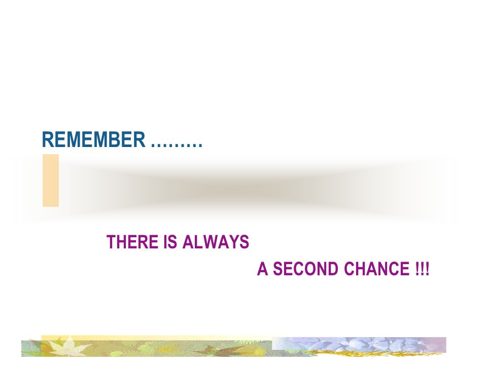 REMEMBER ……… THERE IS ALWAYS A SECOND CHANCE !!!