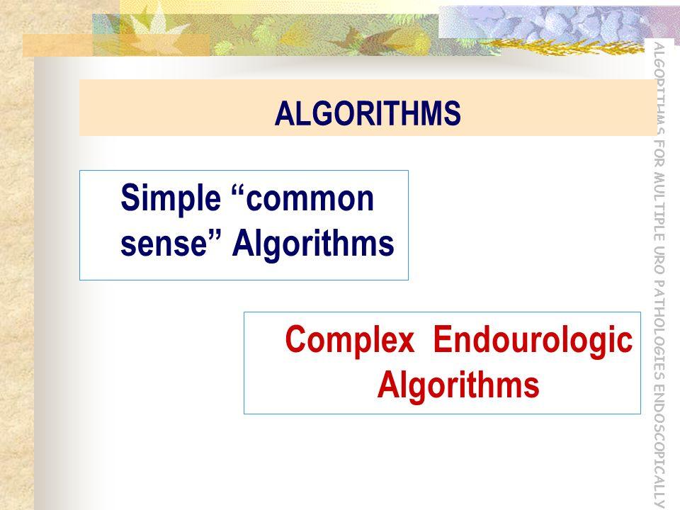 ALGORITHMS FOR MULTIPLE URO PATHOLOGIES ENDOSCOPICALLY ALGORITHMS Simple common sense Algorithms Complex Endourologic Algorithms