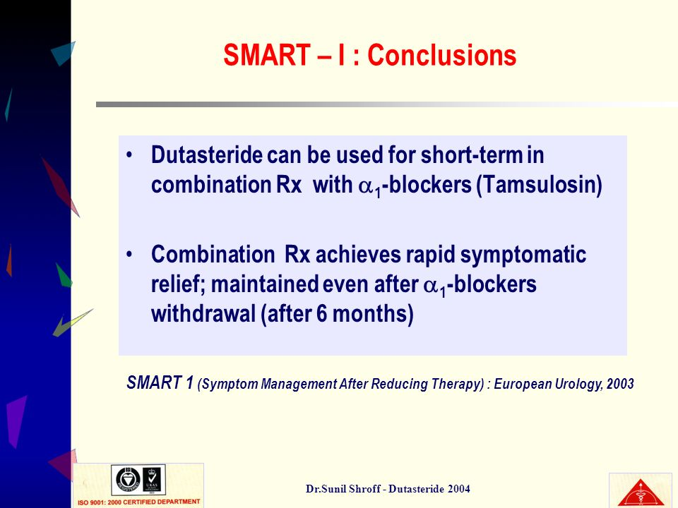 Dr.Sunil Shroff - Dutasteride 2004 SMART – I : Conclusions Dutasteride can be used for short-term in combination Rx with 1 -blockers (Tamsulosin) Comb