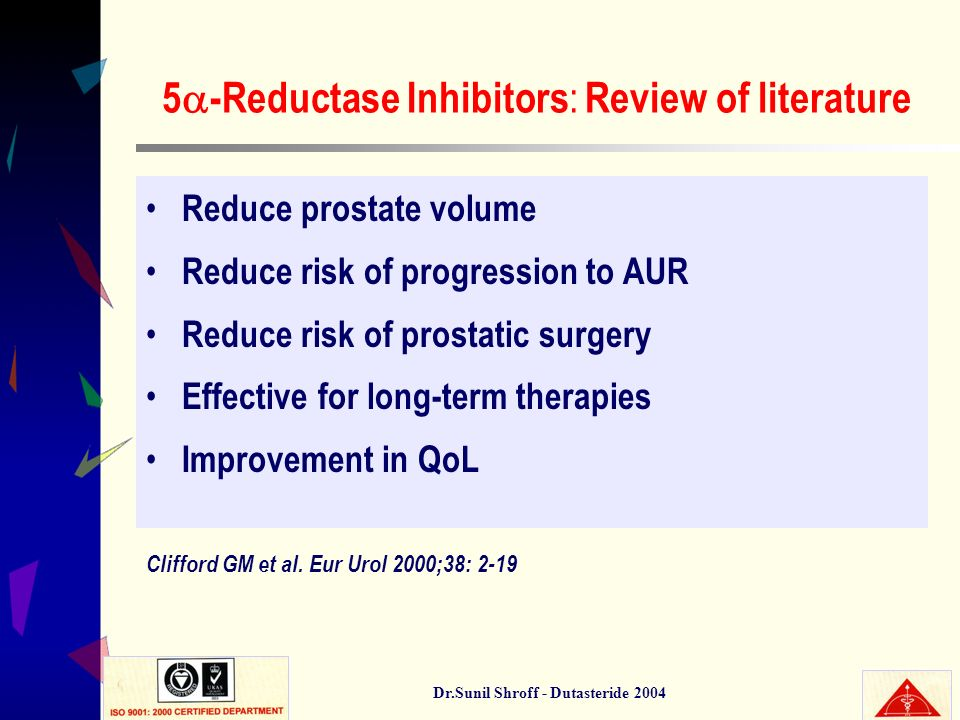 Dr.Sunil Shroff - Dutasteride 2004 5 -Reductase Inhibitors : Review of literature Reduce prostate volume Reduce risk of progression to AUR Reduce risk