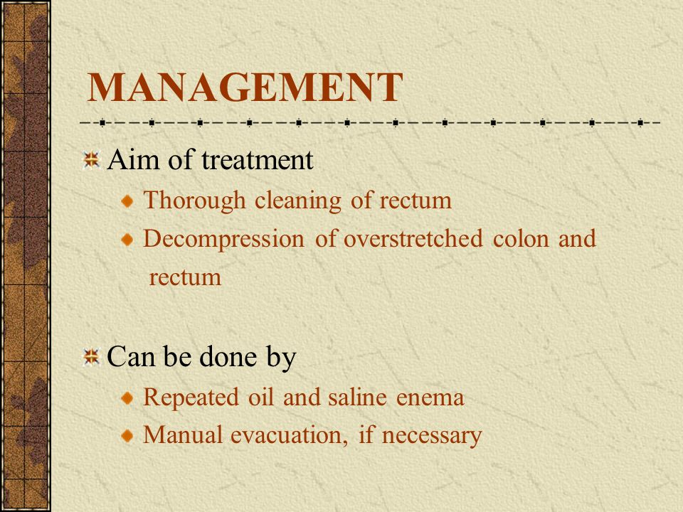 MANAGEMENT Aim of treatment Thorough cleaning of rectum Decompression of overstretched colon and rectum Can be done by Repeated oil and saline enema M