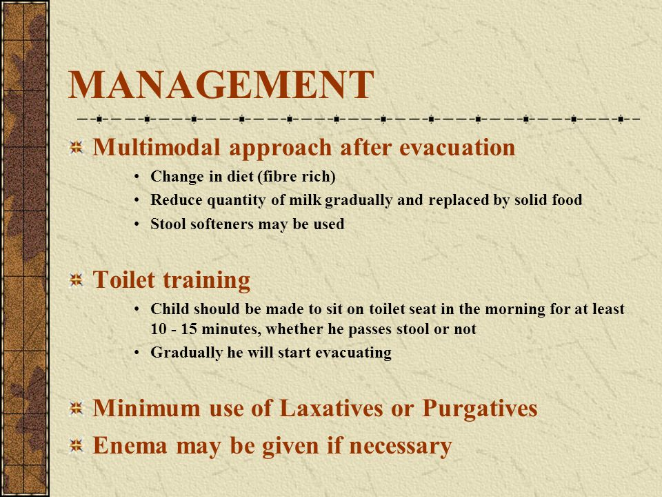 MANAGEMENT Multimodal approach after evacuation Change in diet (fibre rich) Reduce quantity of milk gradually and replaced by solid food Stool softene