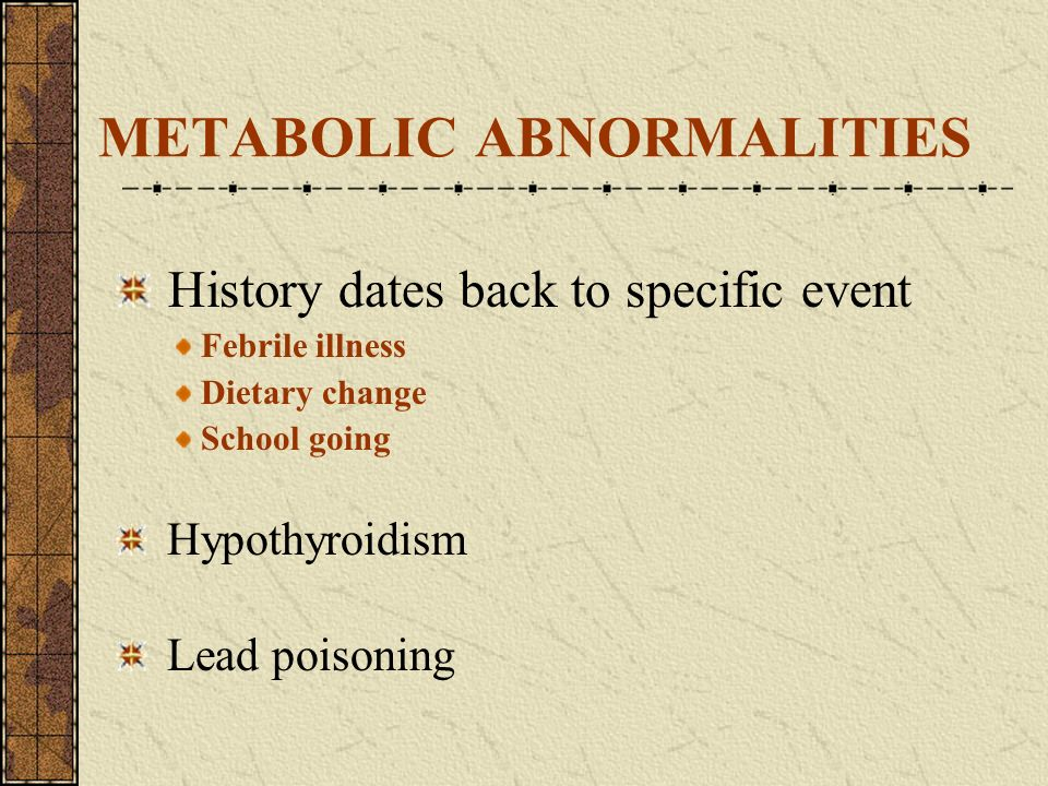 METABOLIC ABNORMALITIES History dates back to specific event Febrile illness Dietary change School going Hypothyroidism Lead poisoning