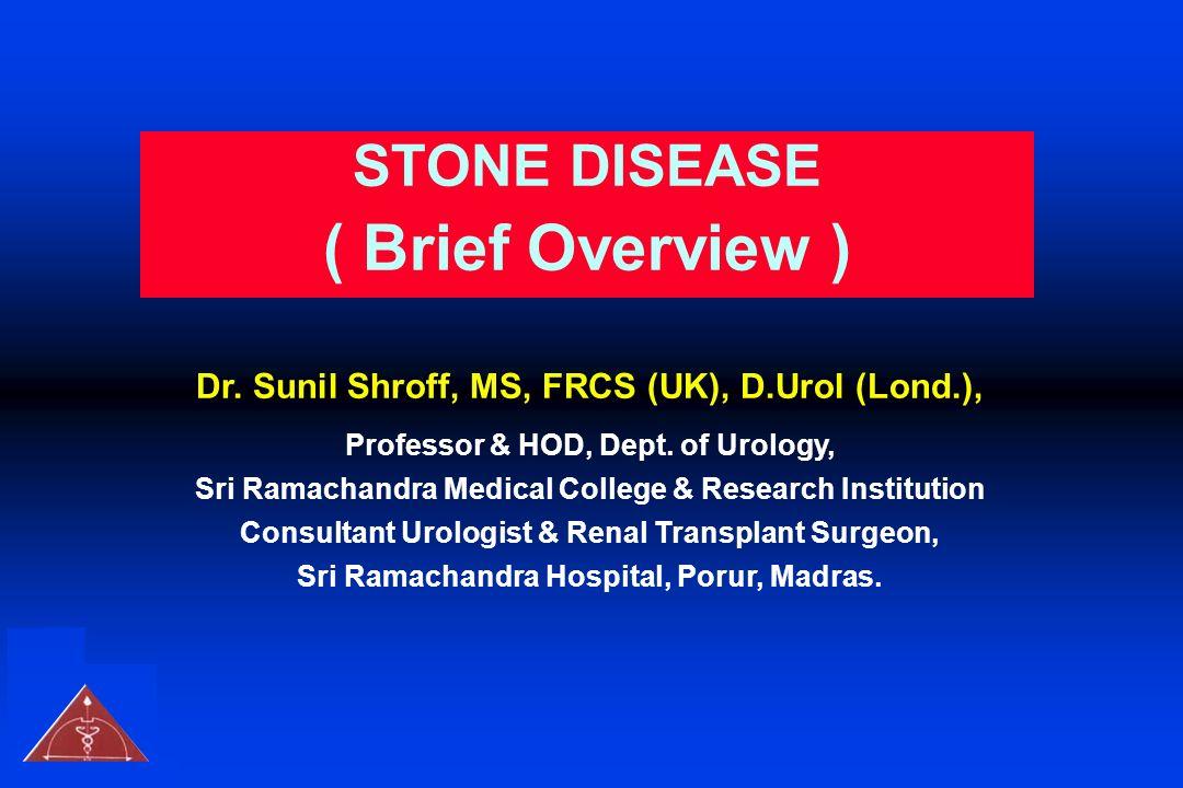STONE DISEASE ( Brief Overview ) Dr. Sunil Shroff, MS, FRCS (UK), D.Urol (Lond.), Professor & HOD, Dept. of Urology, Sri Ramachandra Medical College &