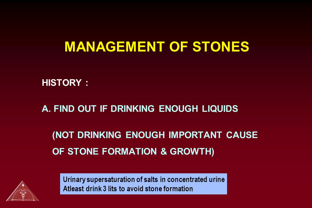 MANAGEMENT OF STONES HISTORY : A. FIND OUT IF DRINKING ENOUGH LIQUIDS (NOT DRINKING ENOUGH IMPORTANT CAUSE OF STONE FORMATION & GROWTH) Urinary supers