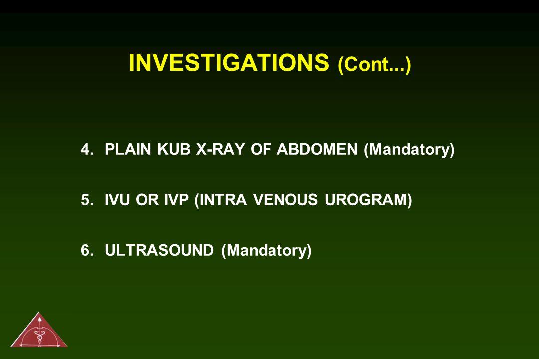 INVESTIGATIONS (Cont...) 4.PLAIN KUB X-RAY OF ABDOMEN (Mandatory) 5.IVU OR IVP (INTRA VENOUS UROGRAM) 6.ULTRASOUND (Mandatory)