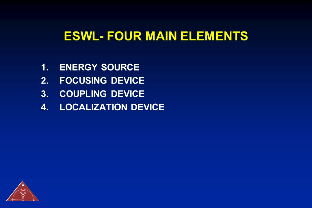 ESWL- FOUR MAIN ELEMENTS 1.ENERGY SOURCE 2.FOCUSING DEVICE 3.COUPLING DEVICE 4.LOCALIZATION DEVICE
