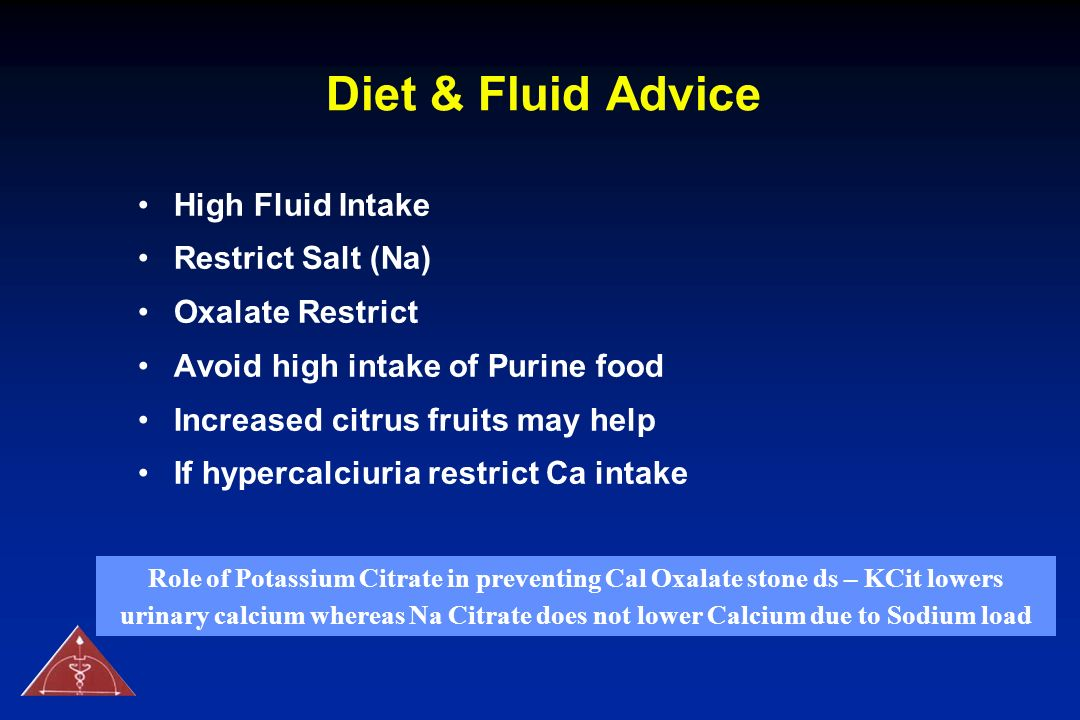 Diet & Fluid Advice High Fluid Intake Restrict Salt (Na) Oxalate Restrict Avoid high intake of Purine food Increased citrus fruits may help If hyperca