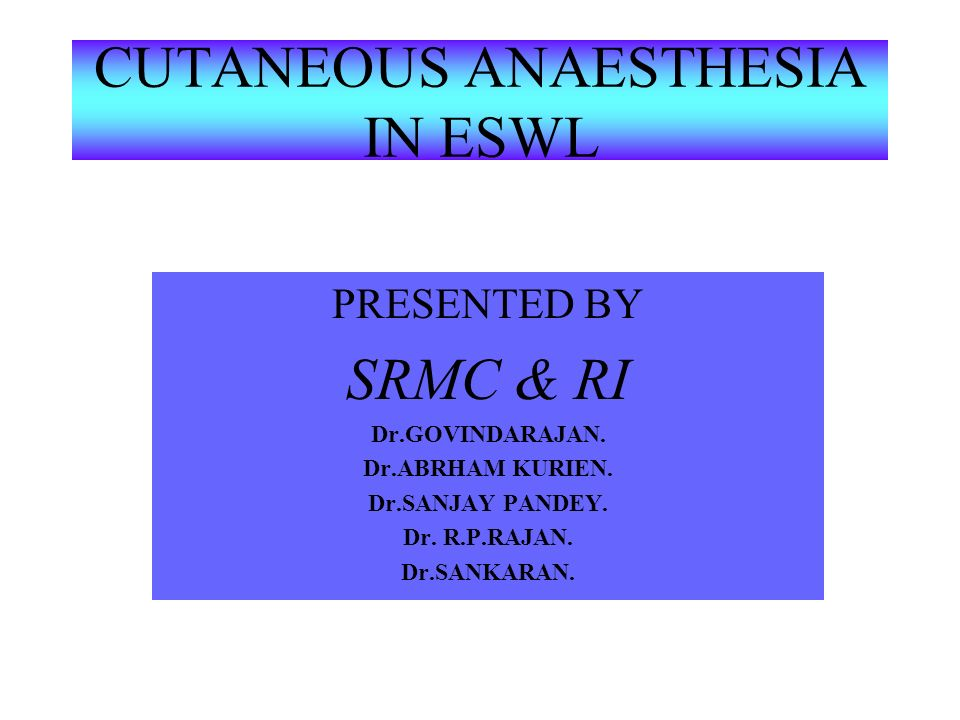 CUTANEOUS ANAESTHESIA IN ESWL PRESENTED BY SRMC & RI Dr.GOVINDARAJAN.